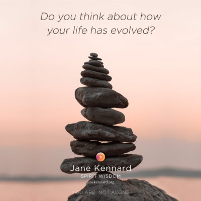 Do you think about how your life has evolved? Jane Kennard, Spirit Wisdom